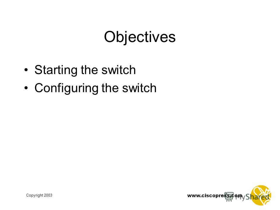 www.ciscopress.com Copyright 2003 Objectives Starting the switch Configuring the switch