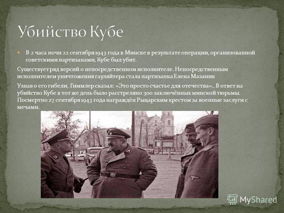 В 2 часа ночи 22 сентября 1943 года в Минске в результате операции, организованной советскими партизанами, Кубе был убит. Существует ряд версий о непосредственном исполнителе. Непосредственным исполнителем уничтожения гауляйтера стала партизанка Елен