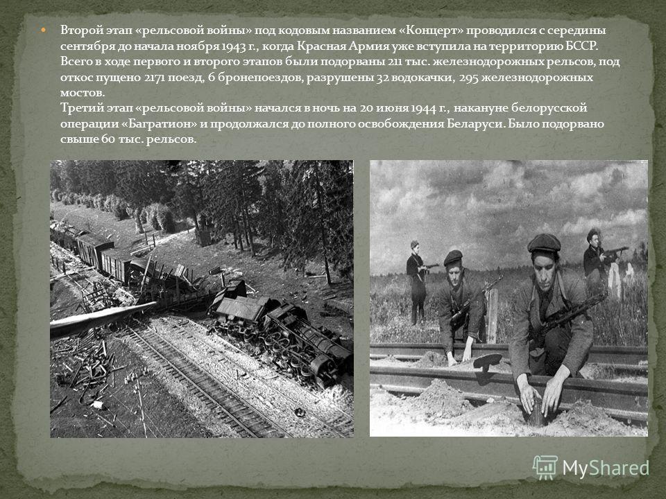 Второй этап «рельсовой войны» под кодовым названием «Концерт» проводился с середины сентября до начала ноября 1943 г., когда Красная Армия уже вступила на территорию БССР. Всего в ходе первого и второго этапов были подорваны 211 тыс. железнодорожных
