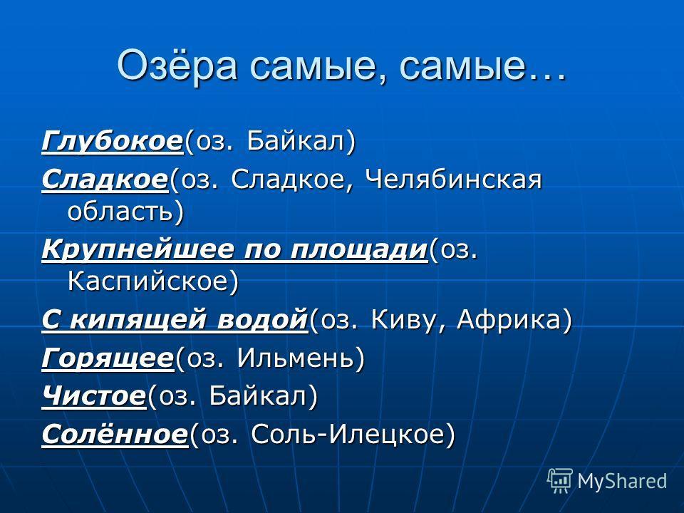 Озёра самые, самые… Глубокое(оз. Байкал) Сладкое(оз. Сладкое, Челябинская область) Крупнейшее по площади(оз. Каспийское) С кипящей водой(оз. Киву, Африка) Горящее(оз. Ильмень) Чистое(оз. Байкал) Солённое(оз. Соль-Илецкое)