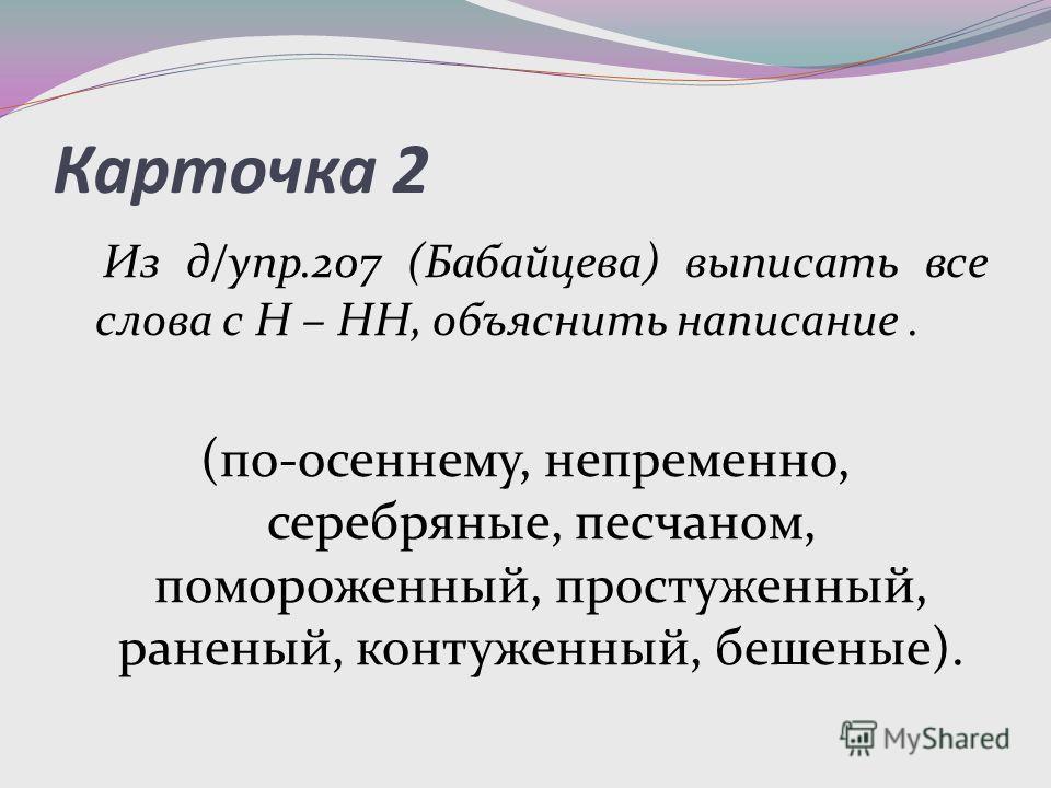Карточка 2 Из д/упр.207 (Бабайцева) выписать все слова с Н – НН, объяснить написание. (по-осеннему, непременно, серебряные, песчаном, помороженный, простуженный, раненый, контуженный, бешеные).
