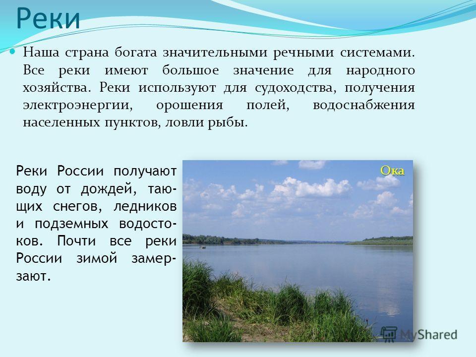 Реки Наша страна богата значительными речными системами. Все реки имеют большое значение для народного хозяйства. Реки используют для судоходства, получения электроэнергии, орошения полей, водоснабжения населенных пунктов, ловли рыбы. Реки России пол