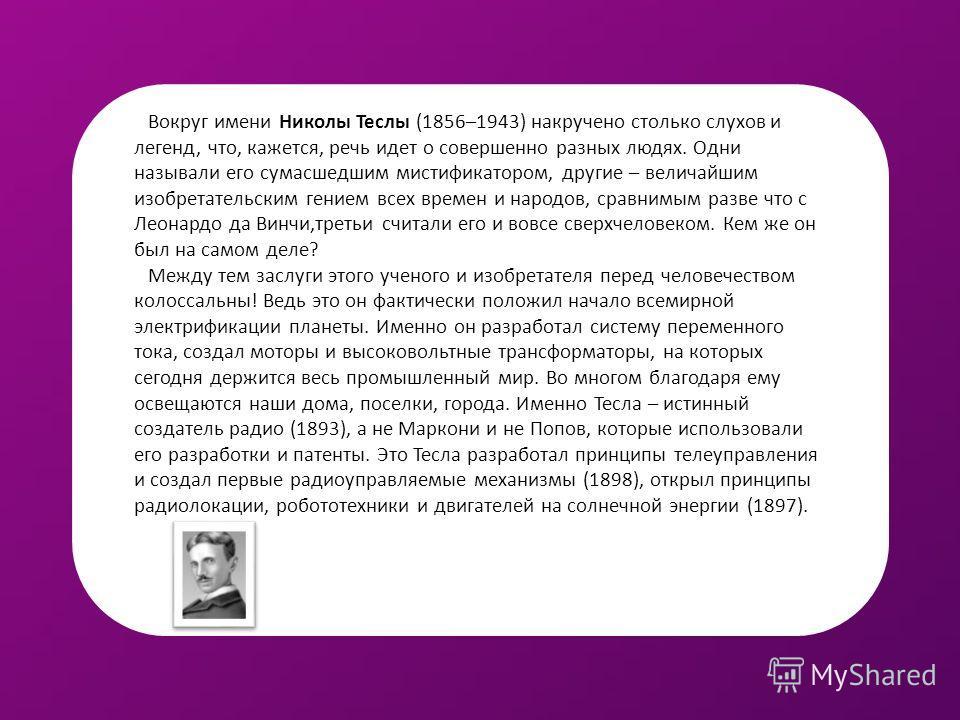 Вокруг имени Николы Теслы (1856–1943) накручено столько слухов и легенд, что, кажется, речь идет о совершенно разных людях. Одни называли его сумасшедшим мистификатором, другие – величайшим изобретательским гением всех времен и народов, сравнимым раз