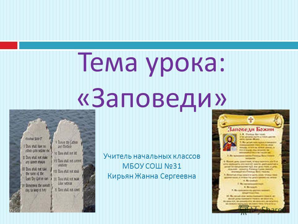 Тема урока : « Заповеди » Учитель начальных классов МБОУ СОШ 31 Кирьян Жанна Сергеевна