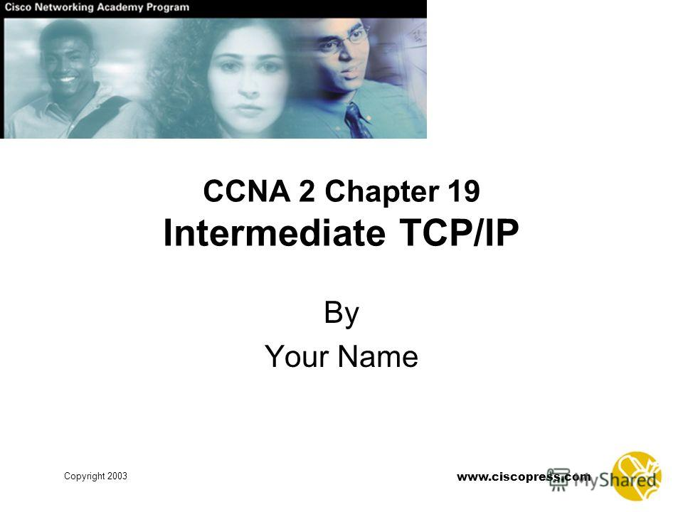 www.ciscopress.com Copyright 2003 CCNA 2 Chapter 19 Intermediate TCP/IP By Your Name