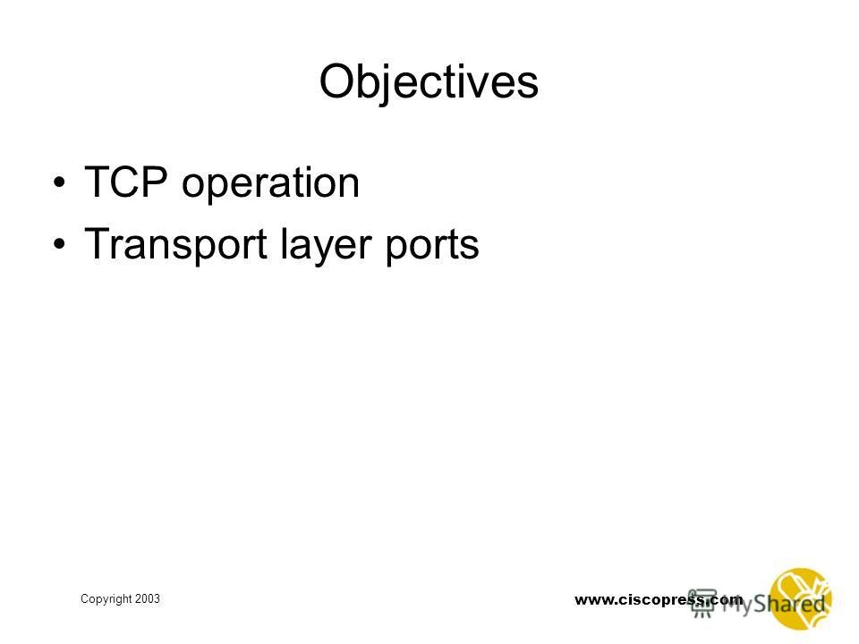 www.ciscopress.com Copyright 2003 Objectives TCP operation Transport layer ports