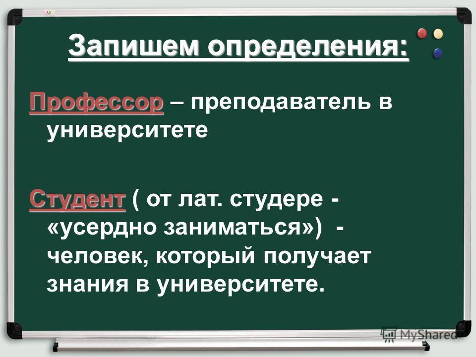 Запишем определения: Профессор Профессор – преподаватель в университете Студент Студент ( от лат. студере - «усердно заниматься») - человек, который получает знания в университете.