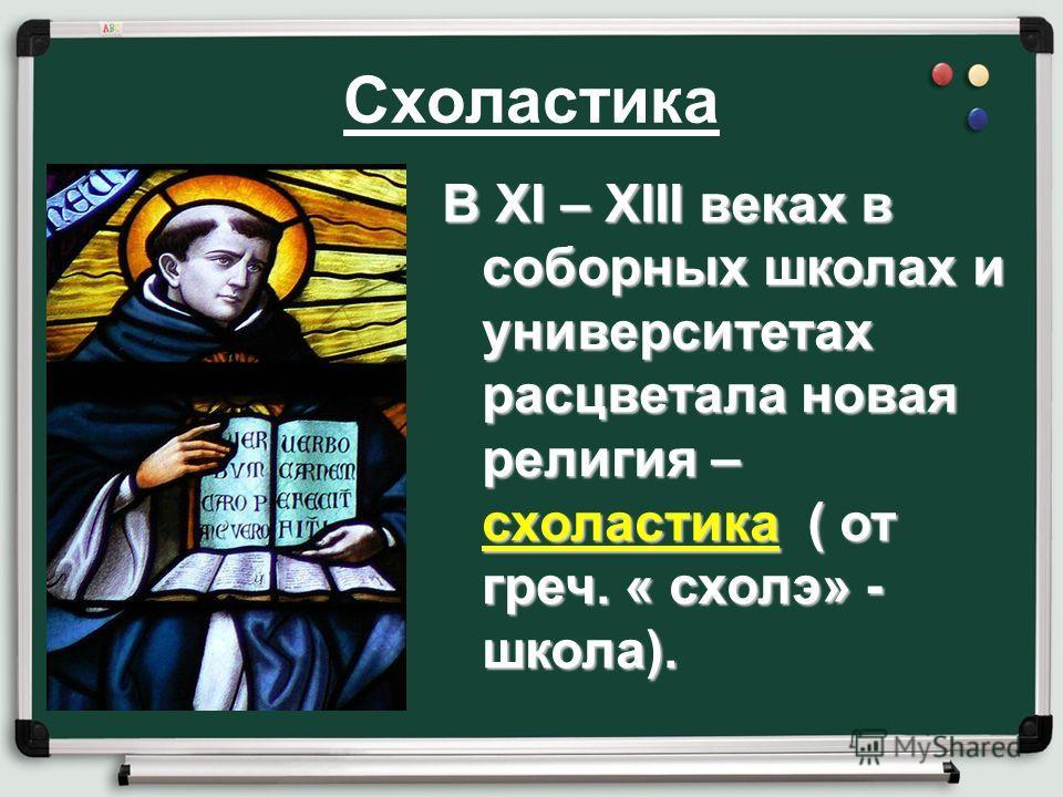 Схоластика В XI – XIII веках в соборных школах и университетах расцветала новая религия – схоластика ( от греч. « схолэ» - школа).