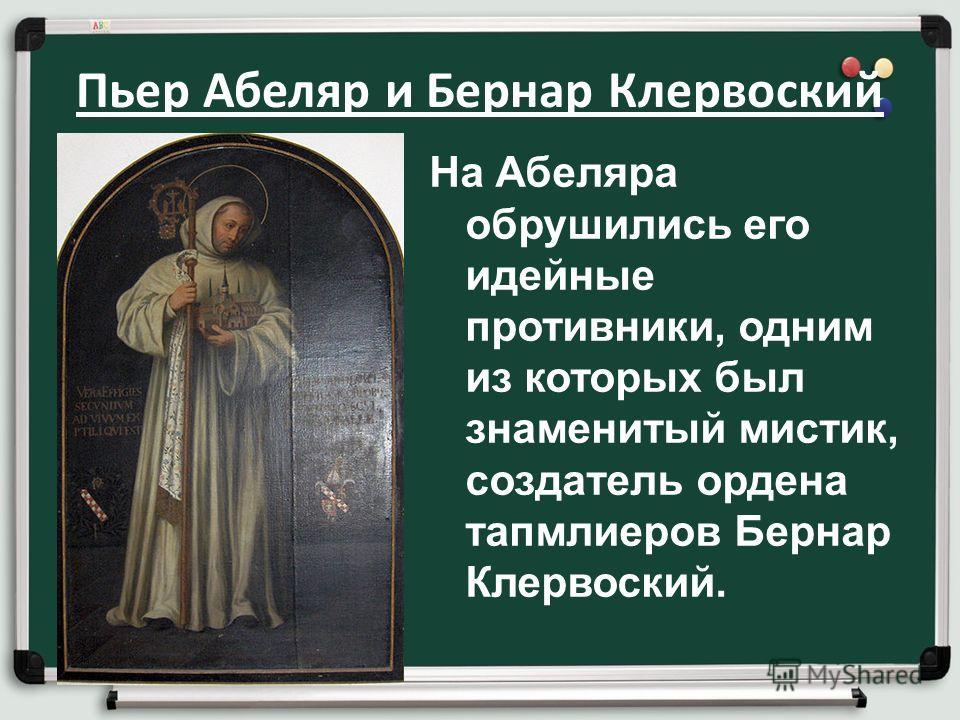 Пьер Абеляр и Бернар Клервоский На Абеляра обрушились его идейные противники, одним из которых был знаменитый мистик, создатель ордена тапмлиеров Бернар Клервоский.