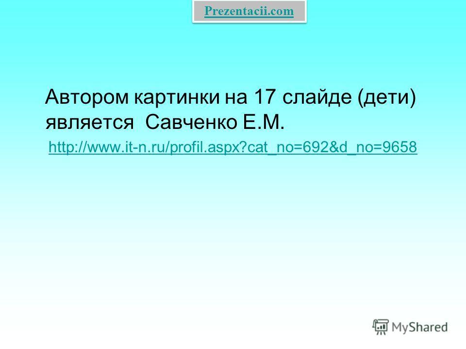 Автором картинки на 17 слайде (дети) является Савченко Е.М. http://www.it-n.ru/profil.aspx?cat_no=692&d_no=9658 Prezentacii.com