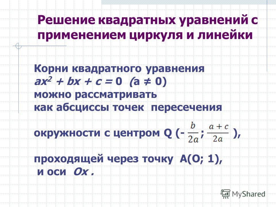 Решение квадратных уравнений с применением циркуля и линейки Корни квадратного уравнения ах 2 + bх + с = 0 (а 0) можно рассматривать как абсциссы точек пересечения окружности с центром Q (- ; ), проходящей через точку A(О; 1), и оси Ох.
