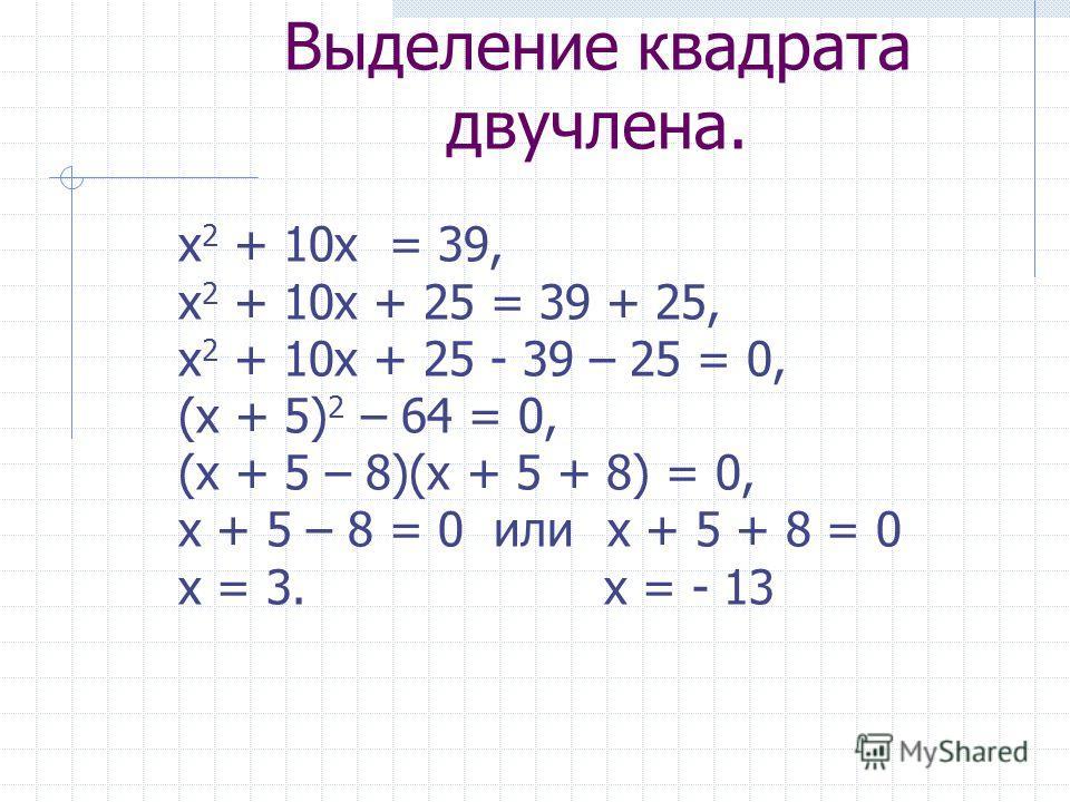 Выделение квадрата двучлена. х 2 + 10 х = 39, х 2 + 10 х + 25 = 39 + 25, х 2 + 10 х + 25 - 39 – 25 = 0, (х + 5) 2 – 64 = 0, (х + 5 – 8)(х + 5 + 8) = 0, х + 5 – 8 = 0 или х + 5 + 8 = 0 х = 3. х = - 13