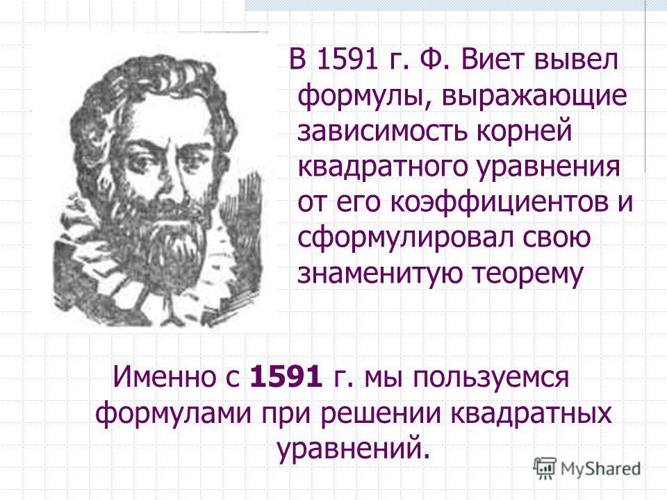 Именно с 1591 г. мы пользуемся формулами при решении квадратных уравнений. В 1591 г. Ф. Виет вывел формулы, выражающие зависимость корней квадратного уравнения от его коэффициентов и сформулировал свою знаменитую теорему