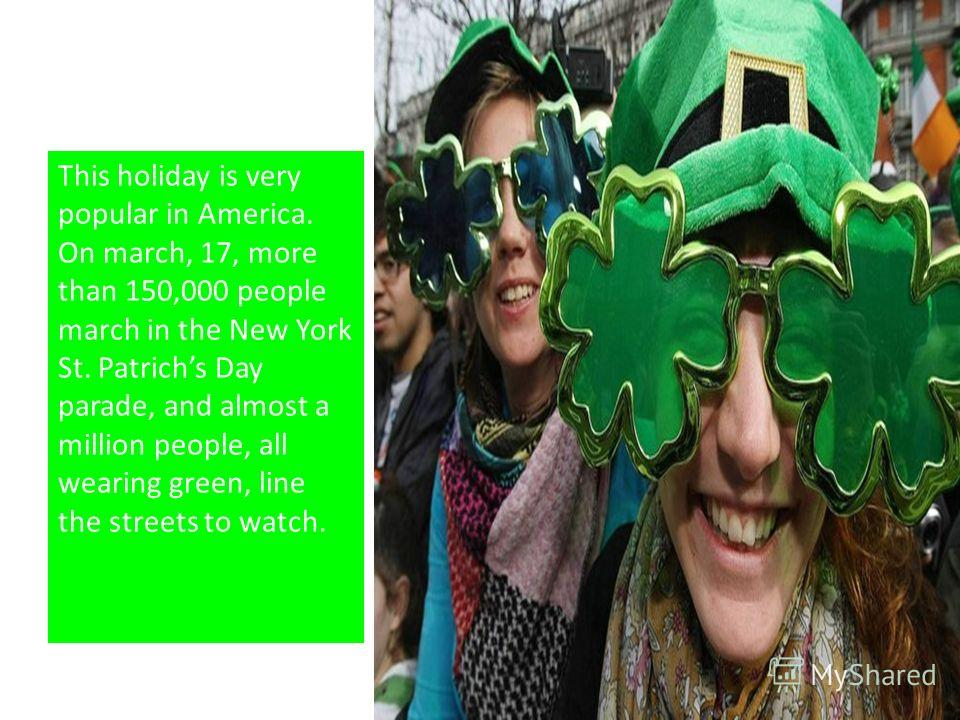 This holiday is very popular in America. On march, 17, more than 150,000 people march in the New York St. Patrichs Day parade, and almost a million people, all wearing green, line the streets to watch.