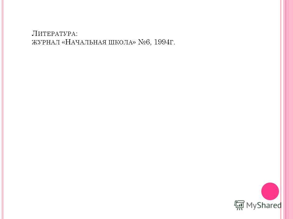 Л ИТЕРАТУРА : ЖУРНАЛ «Н АЧАЛЬНАЯ ШКОЛА » 6, 1994 Г.