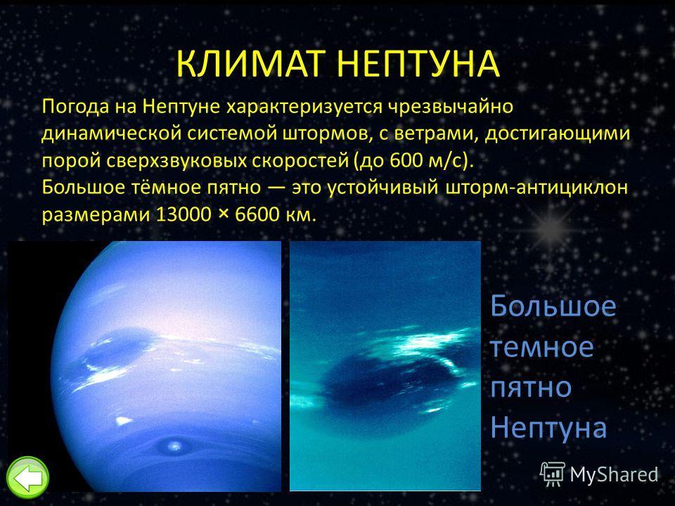 КЛИМАТ НЕПТУНА Погода на Нептуне характеризуется чрезвычайно динамической системой штормов, с ветрами, достигающими порой сверхзвуковых скоростей (до 600 м/с). Большое тёмное пятно это устойчивый шторм-антициклон размерами 13000 × 6600 км. Большое те