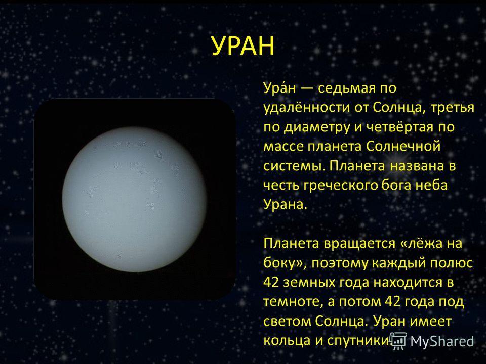 УРАН Ура́н седьмая по удалённости от Солнца, третья по диаметру и четвёртая по массе планета Солнечной системы. Планета названа в честь греческого бога неба Урана. Планета вращается «лёжа на боку», поэтому каждый полюс 42 земных года находится в темн