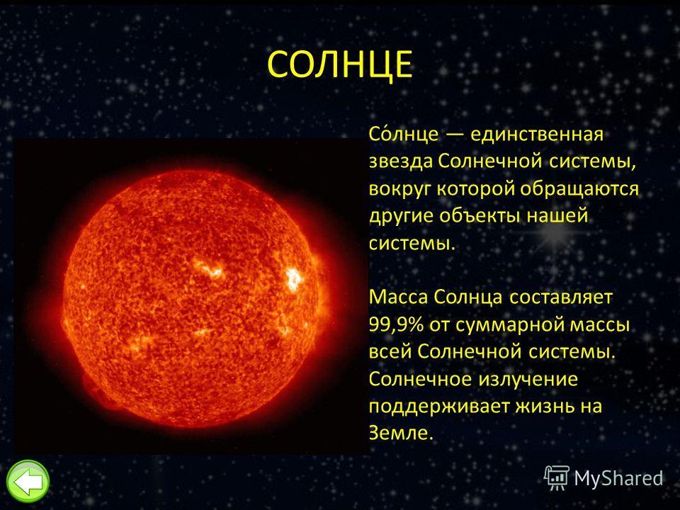 СОЛНЦЕ Со́лнце единственная звезда Солнечной системы, вокруг которой обращаются другие объекты нашей системы. Масса Солнца составляет 99,9% от суммарной массы всей Солнечной системы. Солнечное излучение поддерживает жизнь на Земле.