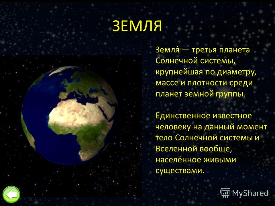 ЗЕМЛЯ Земля́ третья планета Солнечной системы, крупнейшая по диаметру, массе и плотности среди планет земной группы. Единственное известное человеку на данный момент тело Солнечной системы и Вселенной вообще, населённое живыми существами.