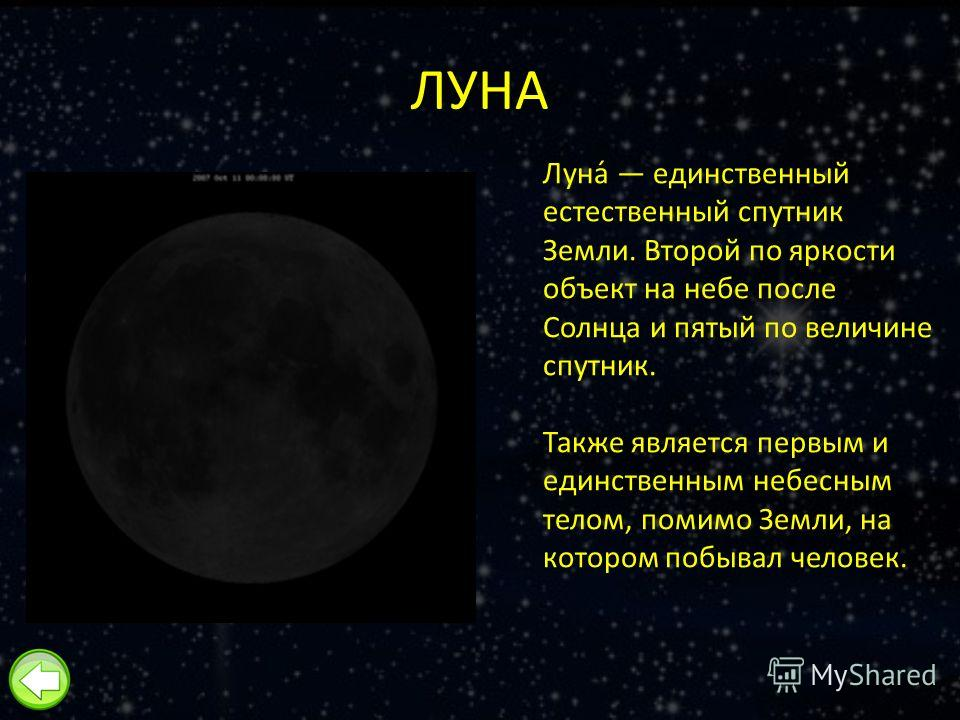 ЛУНА Луна́ единственный естественный спутник Земли. Второй по яркости объект на небе после Солнца и пятый по величине спутник. Также является первым и единственным небесным телом, помимо Земли, на котором побывал человек.