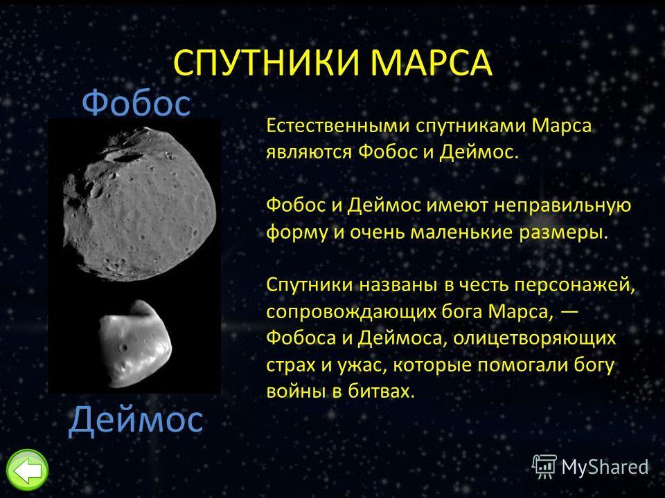 СПУТНИКИ МАРСА Естественными спутниками Марса являются Фобос и Деймос. Фобос и Деймос имеют неправильную форму и очень маленькие размеры. Спутники названы в честь персонажей, сопровождающих бога Марса, Фобоса и Деймоса, олицетворяющих страх и ужас, к