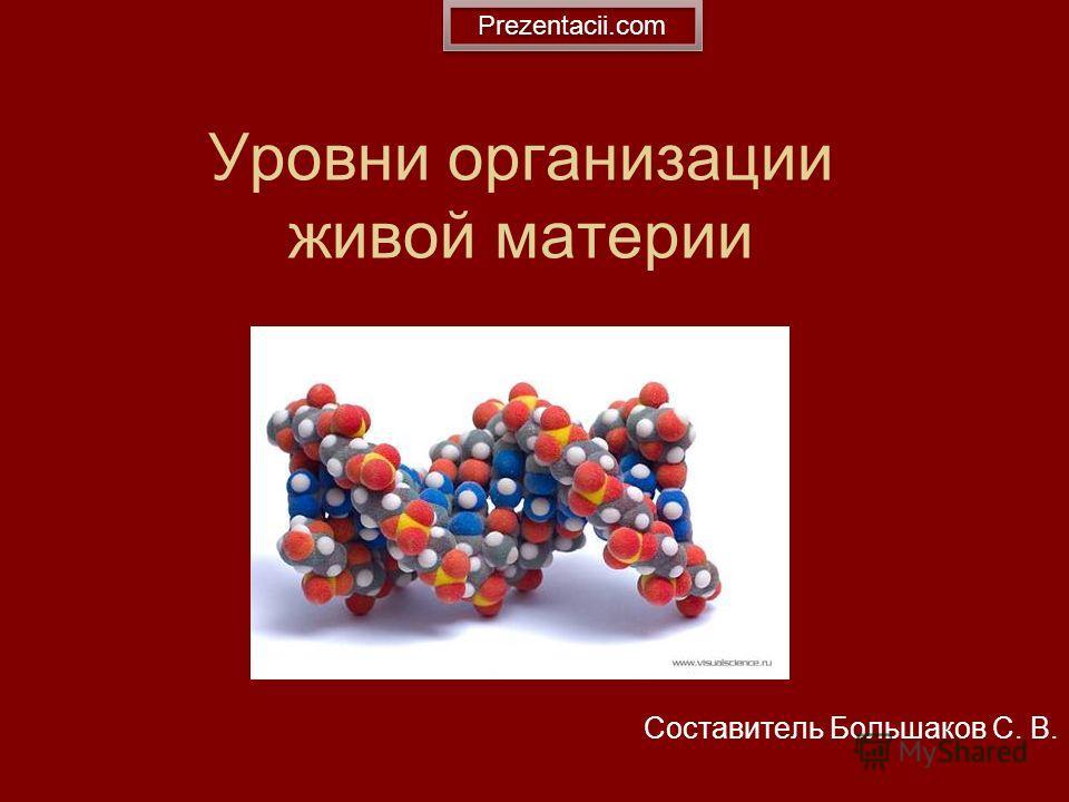 Уровни организации живой материи Составитель Большаков С. В. Prezentacii.com