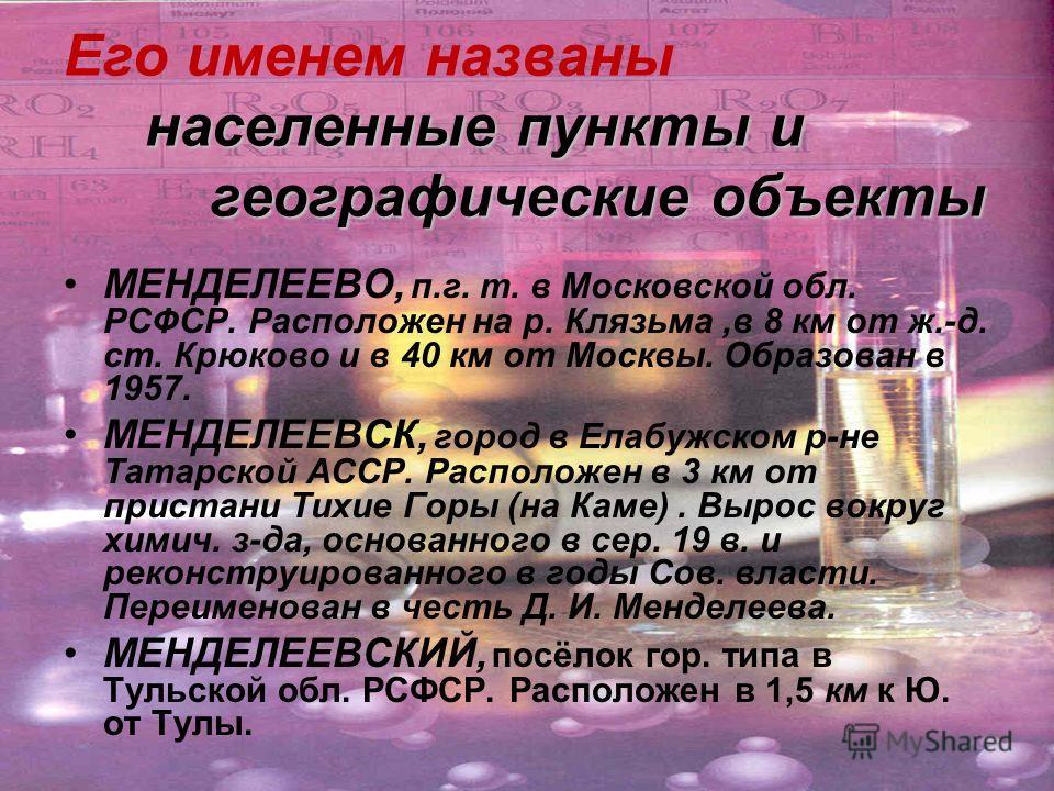 населенные пункты и географические объекты Его именем названы населенные пункты и географические объекты МЕНДЕЛЕЕВО, п.г. т. в Московской обл. РСФСР. Расположен на р. Клязьма,в 8 км от ж.-д. ст. Крюково и в 40 км от Москвы. Образован в 1957. МЕНДЕЛЕЕ