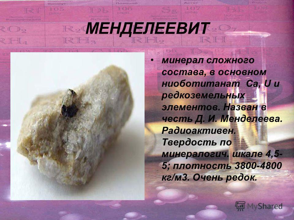 МЕНДЕЛЕЕВИТ минерал сложного состава, в основном ниоботитанат Са, U и редкоземельных элементов. Назван в честь Д. И. Менделеева. Радиоактивен. Твердость по минералогич. шкале 4,5- 5; плотность 3800-4800 кг/м 3. Очень редок.