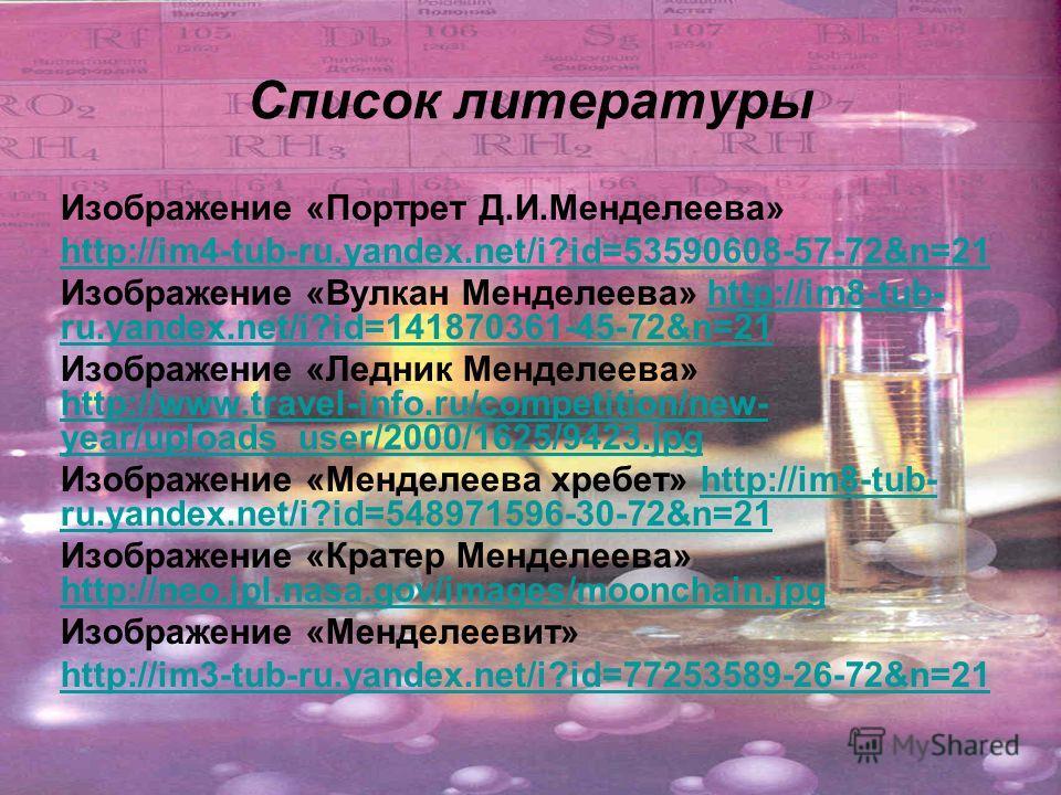 Список литературы Изображение «Портрет Д.И.Менделеева» http://im4-tub-ru.yandex.net/i?id=53590608-57-72&n=21 Изображение «Вулкан Менделеева» http://im8-tub- ru.yandex.net/i?id=141870361-45-72&n=21http://im8-tub- ru.yandex.net/i?id=141870361-45-72&n=2