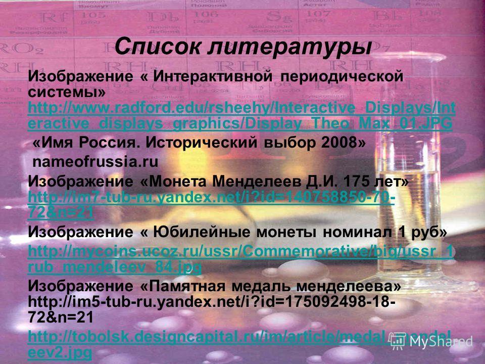 Список литературы Изображение « Интерактивной периодической системы» http://www.radford.edu/rsheehy/Interactive_Displays/Int eractive_displays_graphics/Display_Theo_Max_01. JPG http://www.radford.edu/rsheehy/Interactive_Displays/Int eractive_displays