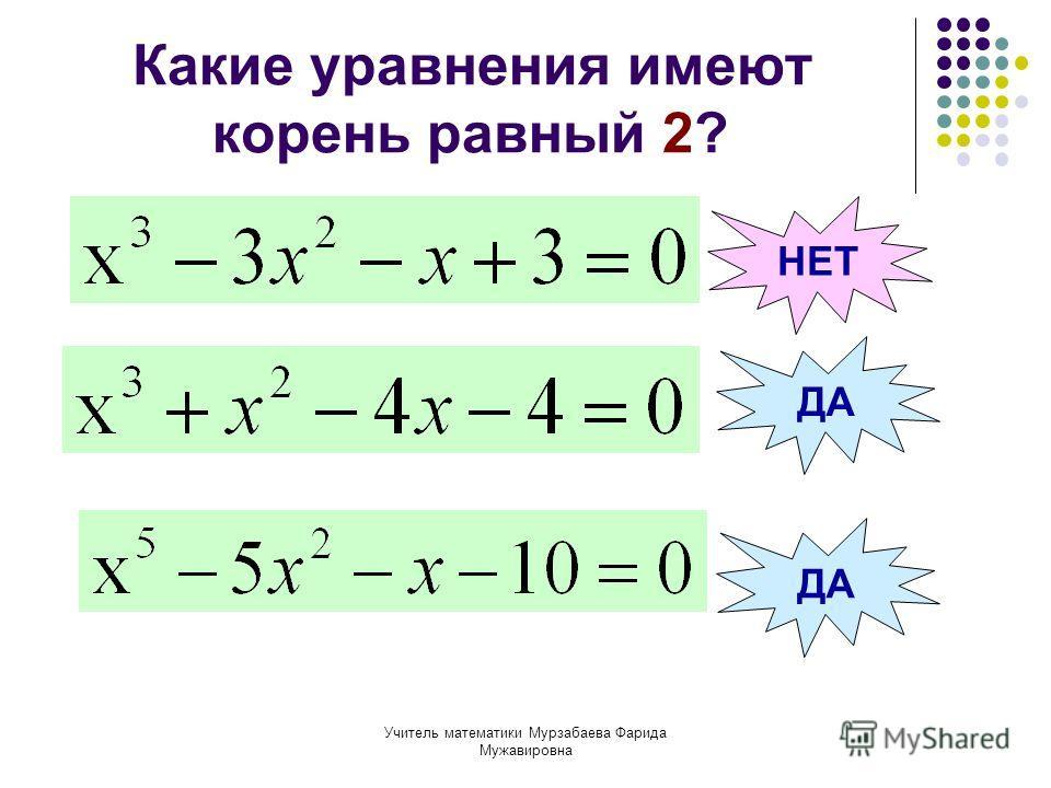 Учитель математики Мурзабаева Фарида Мужавировна Какие уравнения имеют корень равный 2? ДА НЕТ ДА