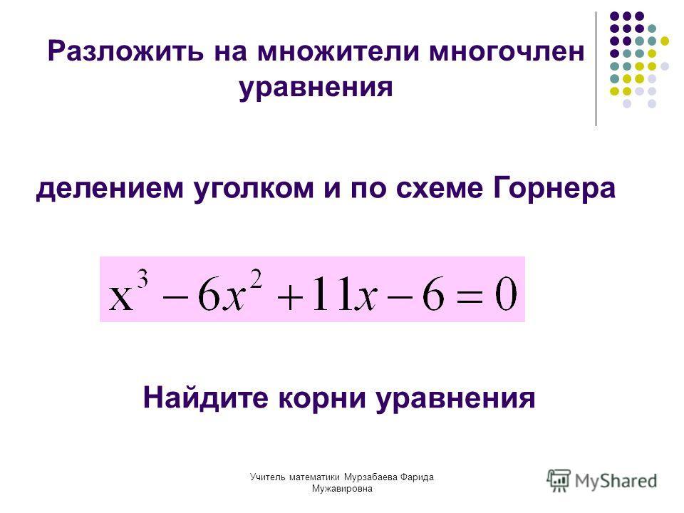 Учитель математики Мурзабаева Фарида Мужавировна Разложить на множители многочлен уравнения делением уголком и по схеме Горнера Найдите корни уравнения