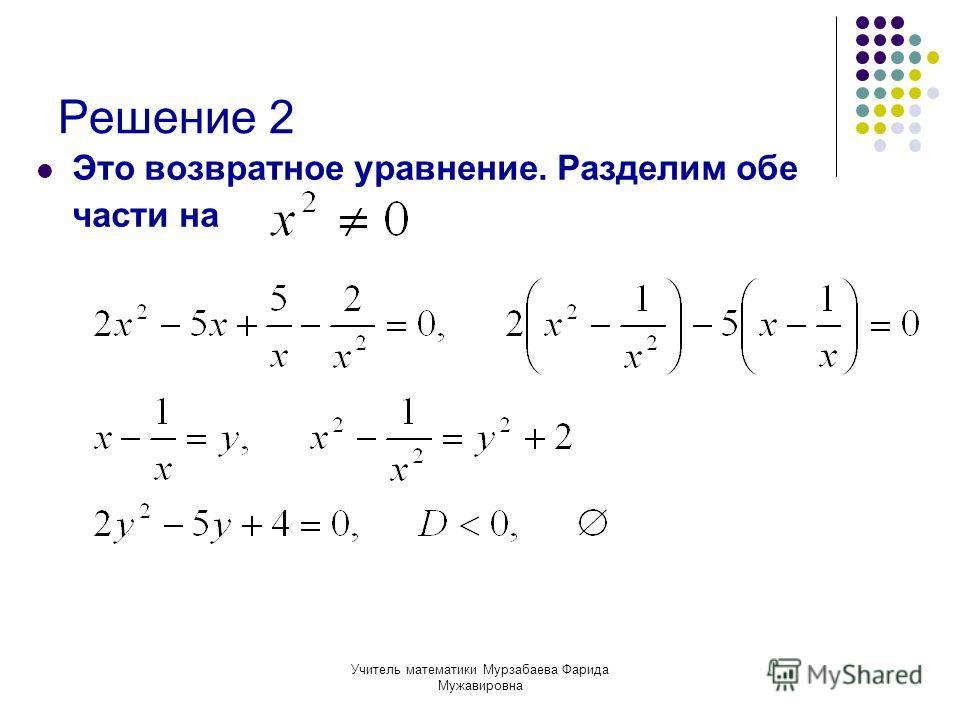 Учитель математики Мурзабаева Фарида Мужавировна Решение 2 Это возвратное уравнение. Разделим обе части на