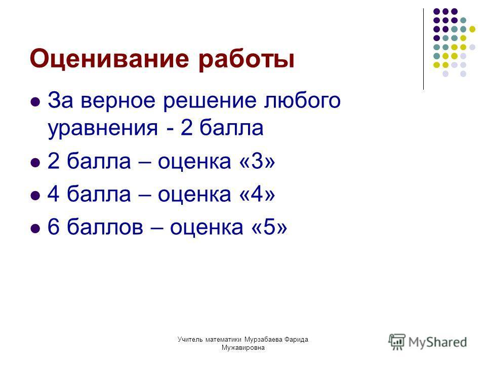 Учитель математики Мурзабаева Фарида Мужавировна Оценивание работы За верное решение любого уравнения - 2 балла 2 балла – оценка «3» 4 балла – оценка «4» 6 баллов – оценка «5»