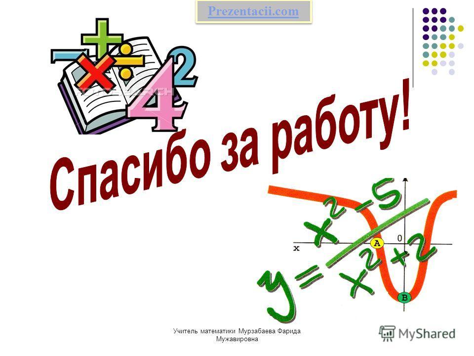 Учитель математики Мурзабаева Фарида Мужавировна Prezentacii.com