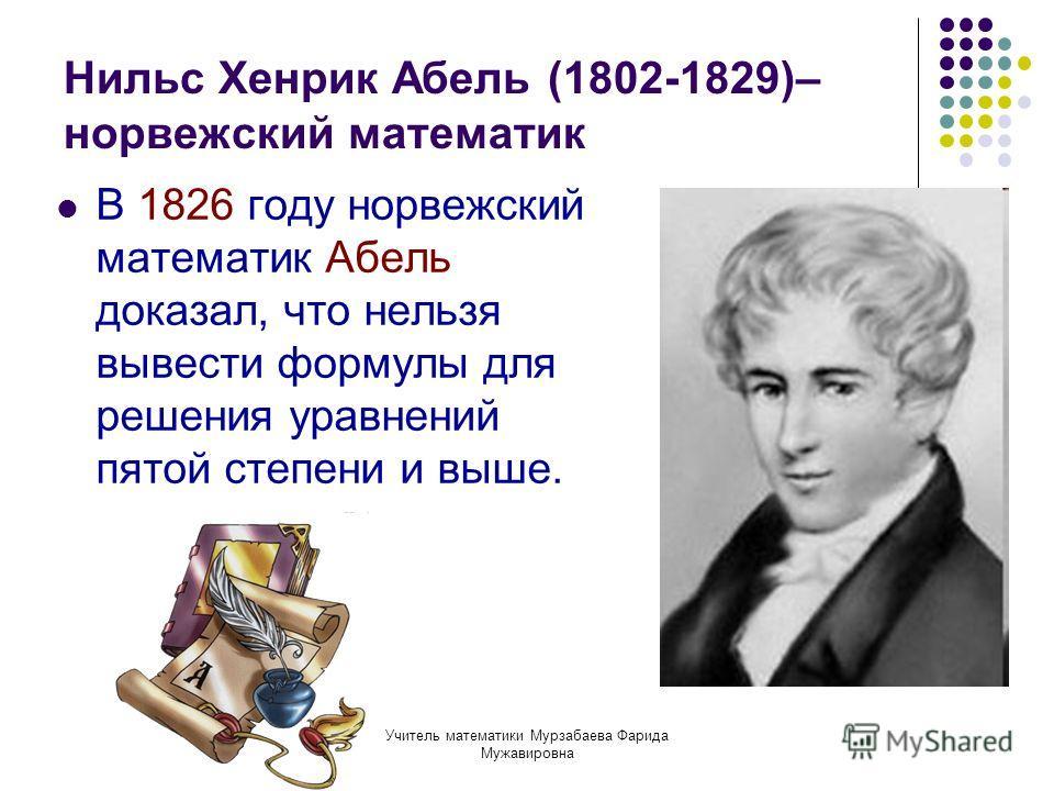 Учитель математики Мурзабаева Фарида Мужавировна Нильс Хенрик Абель (1802-1829)– норвежский математик В 1826 году норвежский математик Абель доказал, что нельзя вывести формулы для решения уравнений пятой степени и выше.