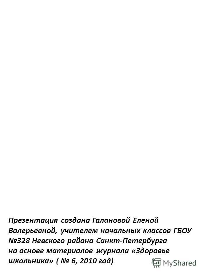 Презентация создана Галановой Еленой Валерьевной, учителем начальных классов ГБОУ 328 Невского района Санкт-Петербурга на основе материалов журнала «Здоровье школьника» ( 6, 2010 год)