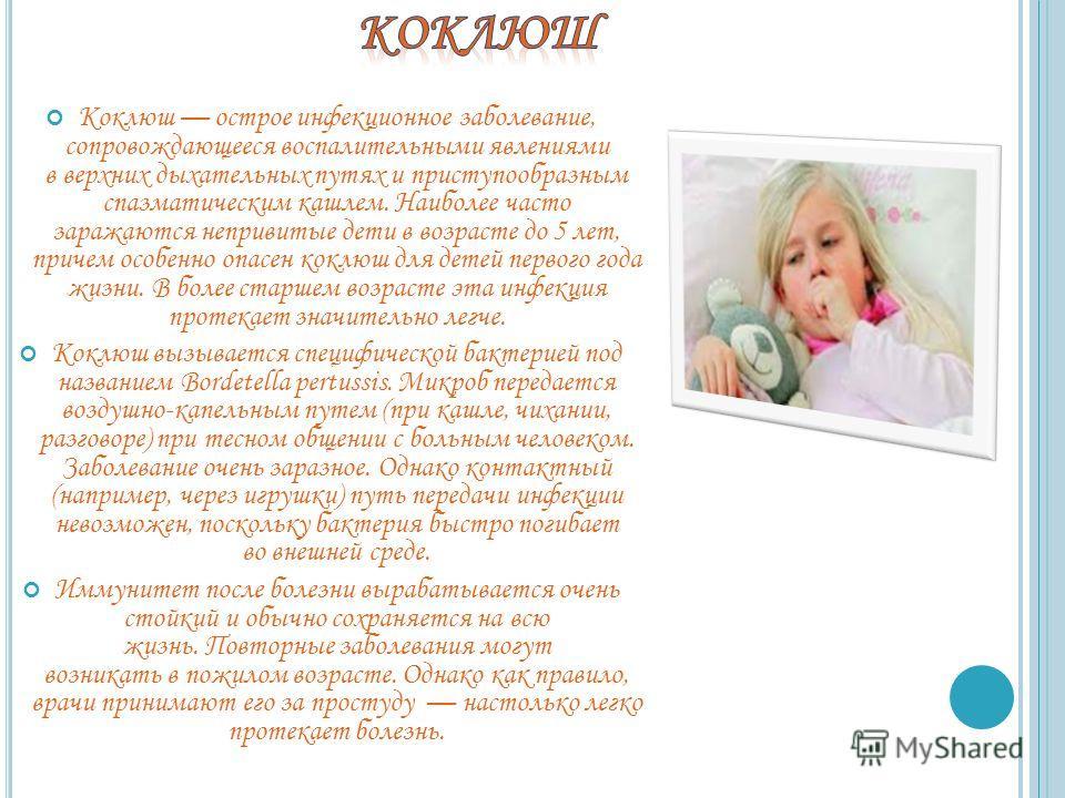 Коклюш острое инфекционное заболевание, сопровождающееся воспалительными явлениями в верхних дыхательных путях и приступообразным спазматическим кашлем. Наиболее часто заражаются непривитые дети в возрасте до 5 лет, причем особенно опасен коклюш для