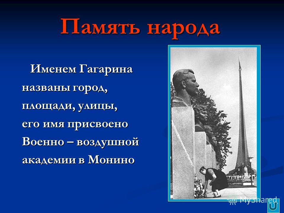 Память народа Именем Гагарина Именем Гагарина названы город, площади, улицы, его имя присвоено Военно – воздушной академии в Монино