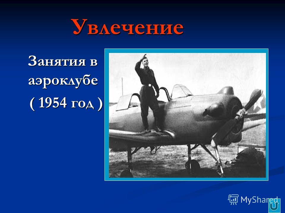 Увлечение Занятия в аэроклубе Занятия в аэроклубе ( 1954 год ) ( 1954 год )