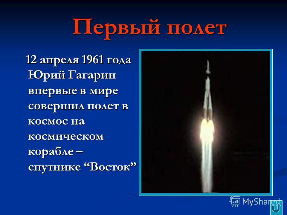 Первый полет 12 апреля 1961 года Юрий Гагарин впервые в мире совершил полет в космос на космическом корабле – спутнике Восток 12 апреля 1961 года Юрий Гагарин впервые в мире совершил полет в космос на космическом корабле – спутнике Восток