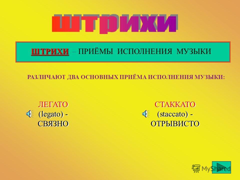 ШТРИХИ ШТРИХИ – ПРИЁМЫ ИСПОЛНЕНИЯ МУЗЫКИ РАЗЛИЧАЮТ ДВА ОСНОВНЫХ ПРИЁМА ИСПОЛНЕНИЯ МУЗЫКИ: ЛЕГАТО (legato) - СВЯЗНО СТАККАТО (staccato) - ОТРЫВИСТО