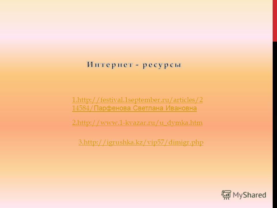 1.http://festival.1september.ru/articles/2 14584/ Парфенова Светлана Ивановна 2.http://www.1-kvazar.ru/u_dymka.htm 3.http://igrushka.kz/vip57/dimigr.php