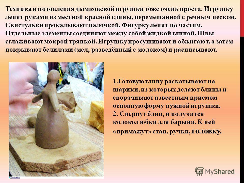 Техника изготовления дымковской игрушки тоже очень проста. Игрушку лепят руками из местной красной глины, перемешанной с речным песком. Свистульки прокалывают палочкой. Фигурку лепят по частям. Отдельные элементы соединяют между собой жидкой глиной.