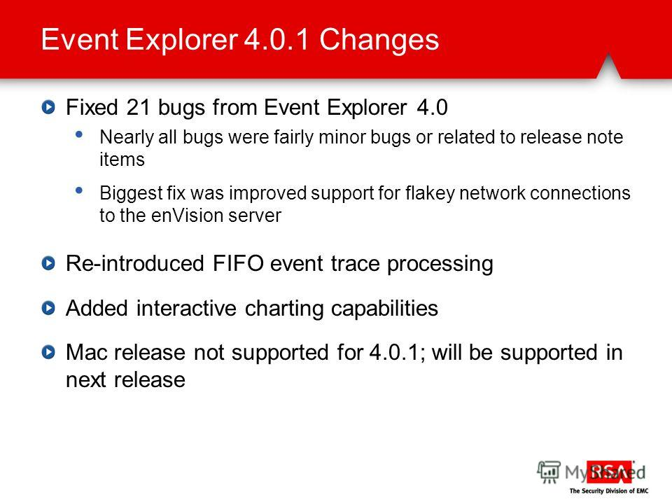 Event Explorer 4.0.1 Changes Fixed 21 bugs from Event Explorer 4.0 Nearly all bugs were fairly minor bugs or related to release note items Biggest fix was improved support for flakey network connections to the enVision server Re-introduced FIFO event