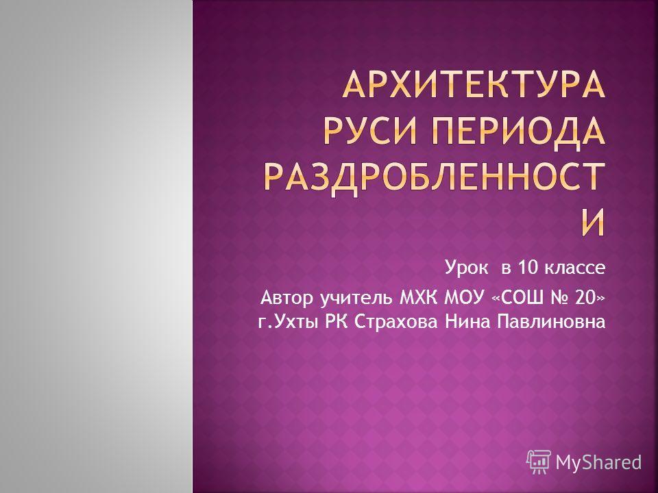 Урок в 10 классе Автор учитель МХК МОУ «СОШ 20» г.Ухты РК Страхова Нина Павлиновна
