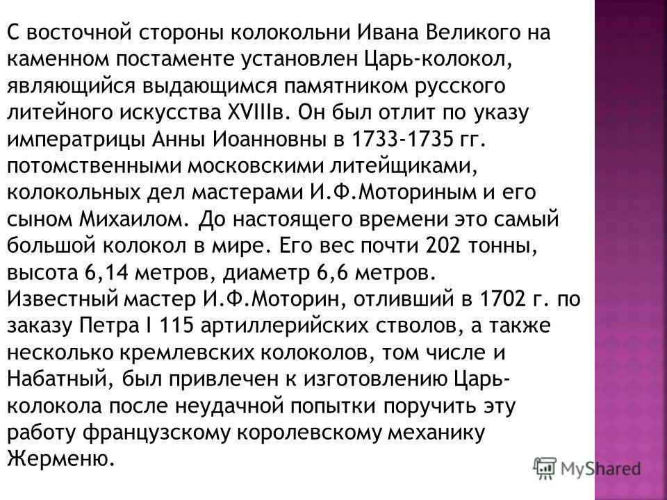 С восточной стороны колокольни Ивана Великого на каменном постаменте установлен Царь-колокол, являющийся выдающимся памятником русского литейного искусства ХVIIIв. Он был отлит по указу императрицы Анны Иоанновны в 1733-1735 гг. потомственными москов