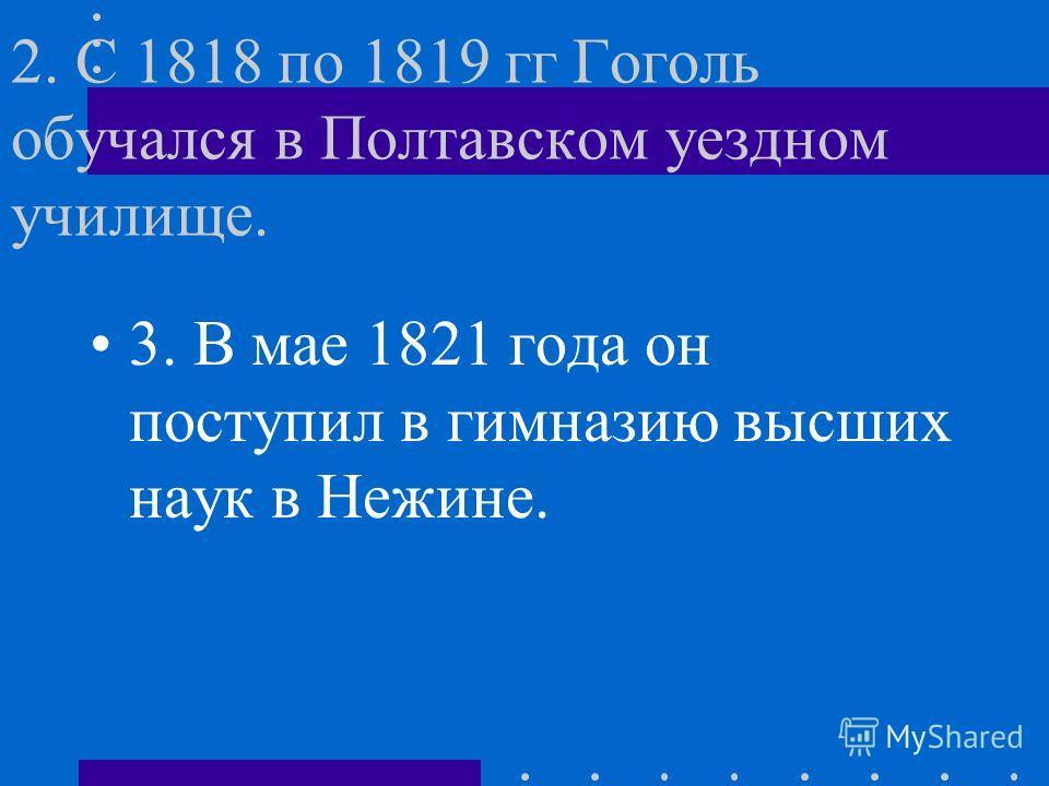 2. С 1818 по 1819 гг Гоголь обучался в Полтавском уездном училище. 3. В мае 1821 года он поступил в гимназию высших наук в Нежине.