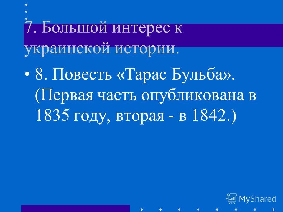 7. Большой интерес к украинской истории. 8. Повесть «Тарас Бульба». (Первая часть опубликована в 1835 году, вторая - в 1842.)
