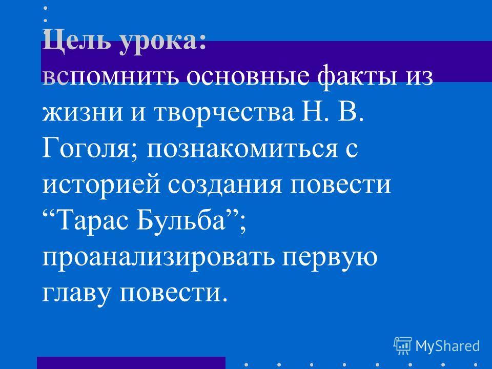 Цель урока: вспомнить основные факты из жизни и творчества Н. В. Гоголя; познакомиться с историей создания повести Тарас Бульба; проанализировать первую главу повести.